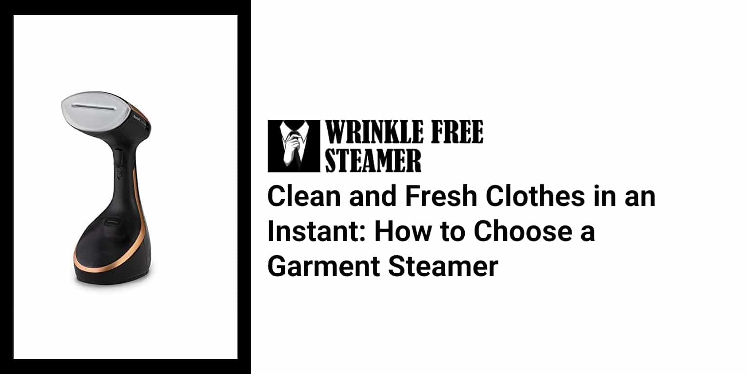 Clean and Fresh Clothes in an Instant How to Choose a Garment Steamer
