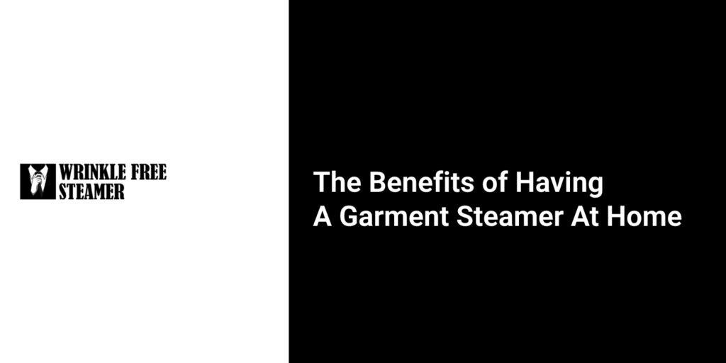 The Benefits of Having a Garment Steamer at Home